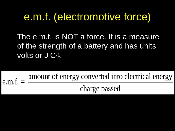 e. m. f. (electromotive force) The e. m. f. is NOT a force. It is a