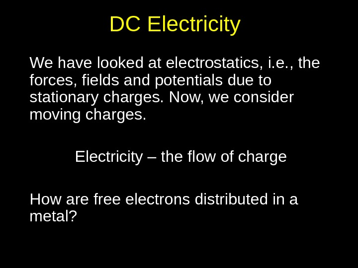 DC Electricity We have looked at electrostatics, i. e. , the forces, fields and potentials due