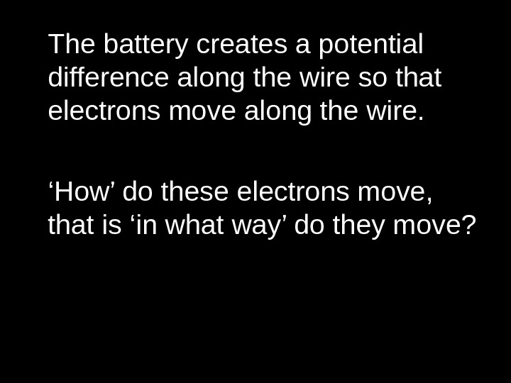 The battery creates a potential difference along the wire so that electrons move along the wire.