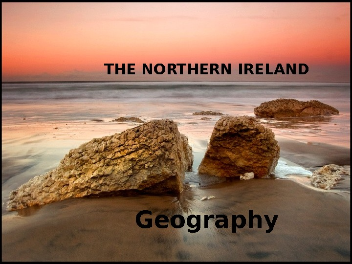 THE NORTHERN IRELAND Geography