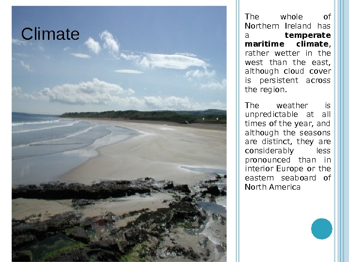 The whole of Northern Ireland has a temperate maritime climate ,  rather wetter in the