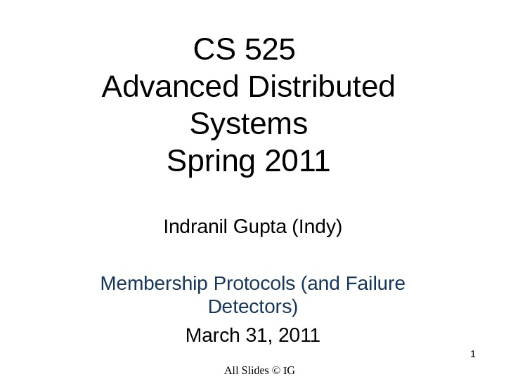 1 CS 525 Advanced Distributed Systems Spring 2011 Indranil Gupta (Indy) Membership Protocols (and Failure Detectors)