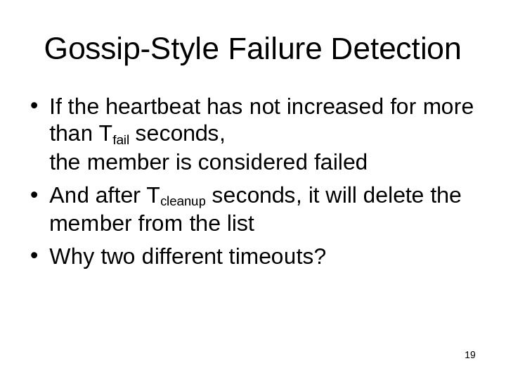 19 Gossip-Style Failure Detection • If the heartbeat has not increased for more than Tfail seconds,