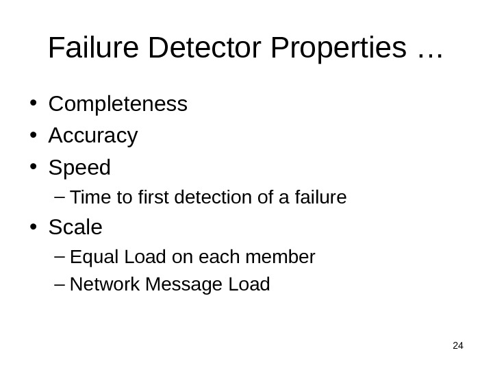 24 Failure Detector Properties … • Completeness • Accuracy • Speed – Time to first detection