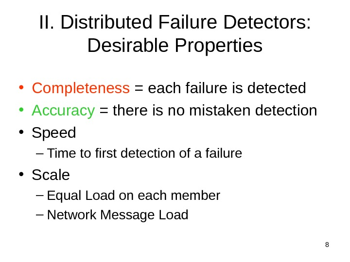 8 II. Distributed Failure Detectors:  Desirable Properties • Completeness = each failure is detected •
