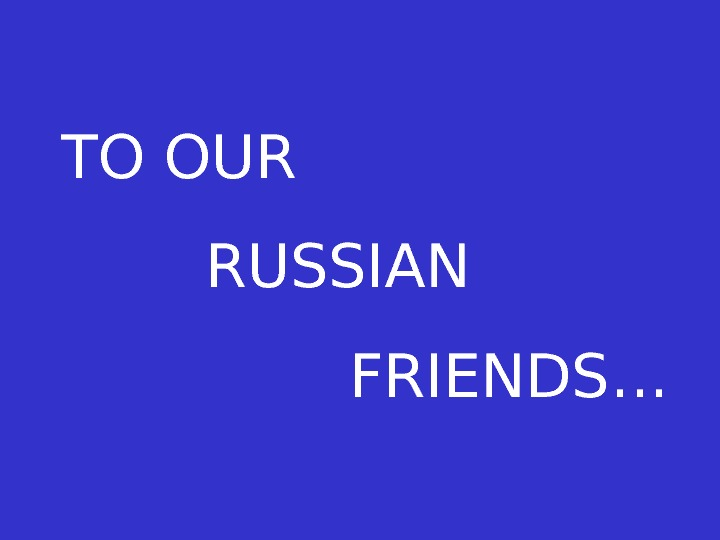 TO OUR RUSSIAN FRIENDS…