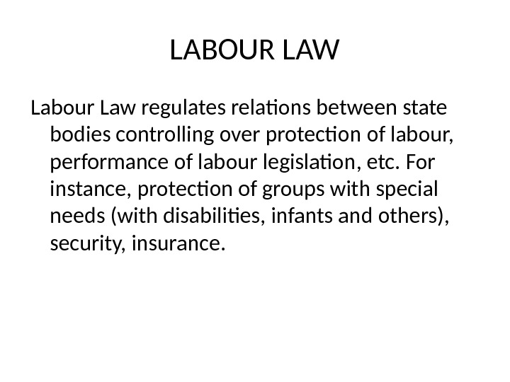 LABOUR LAW Labour Law regulates relations between state bodies controlling over protection of labour,  performance