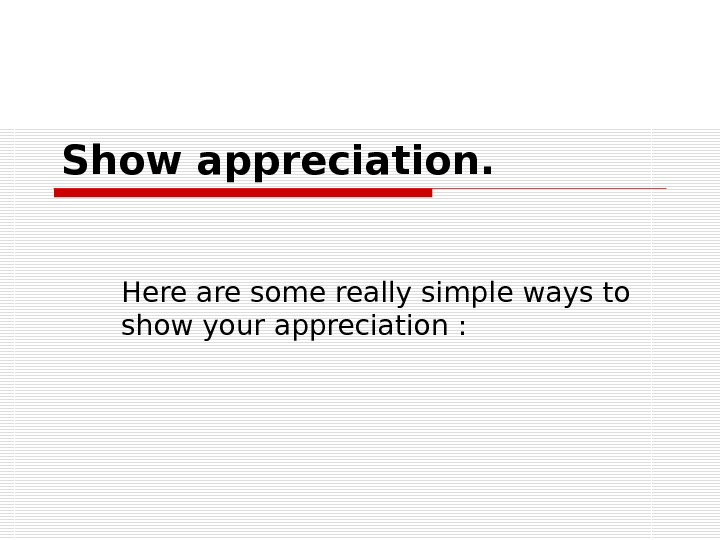 Show appreciation. Here are some really simple ways to show your appreciation :