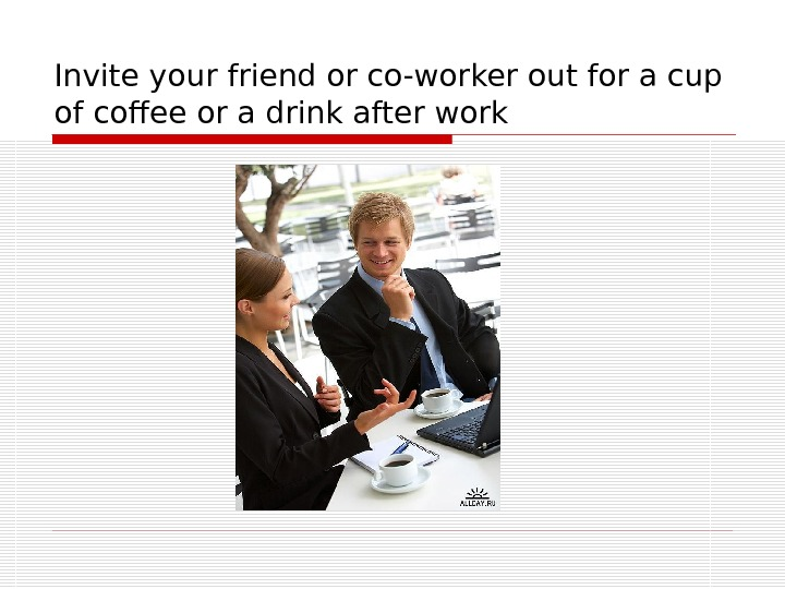 Invite your friend or co-worker out for a cup of coffee or a drink after work
