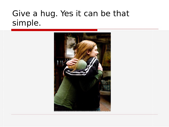 Give a hug. Yes it can be that simple.