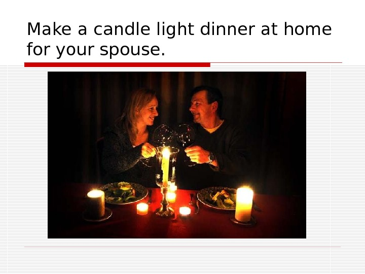 Make a candle light dinner at home for your spouse.