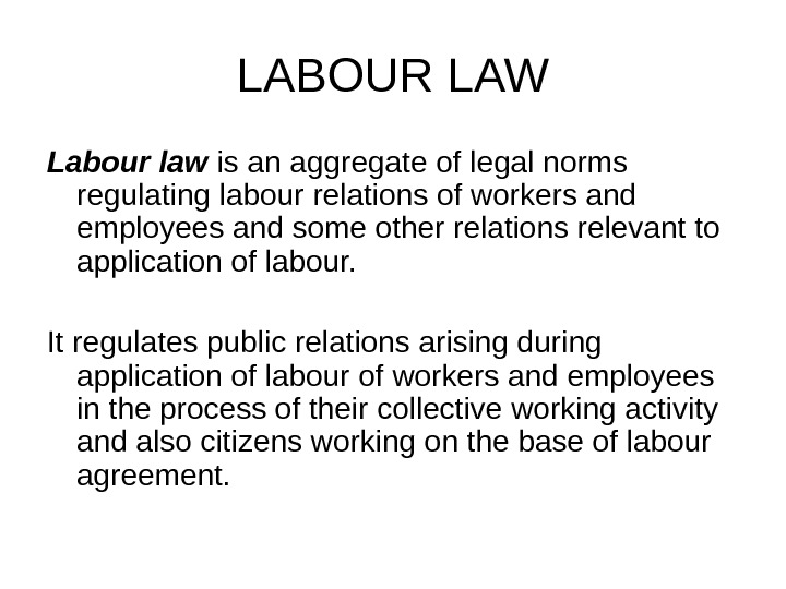 LABOUR LAW Labour law is an aggregate of legal norms regulating labour relations of workers and