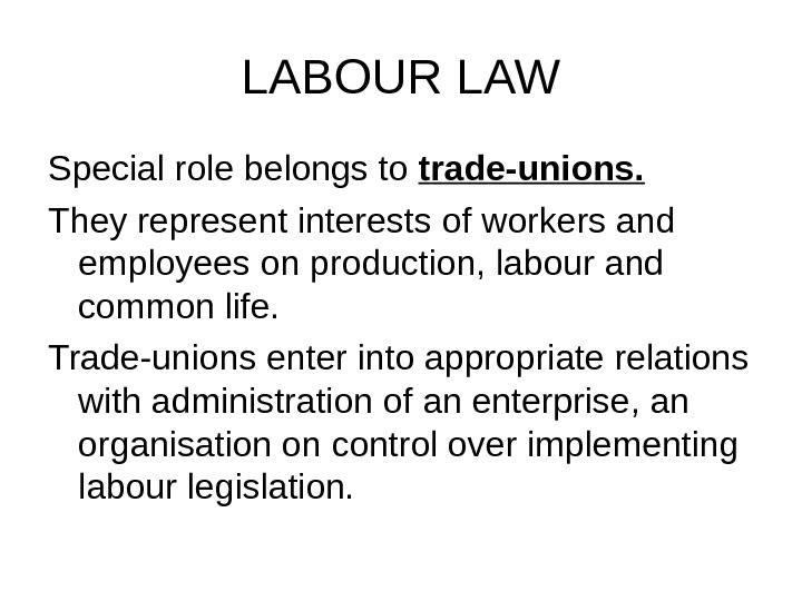 LABOUR LAW Special role belongs to trade-unions. They represent interests of workers and employees on production,