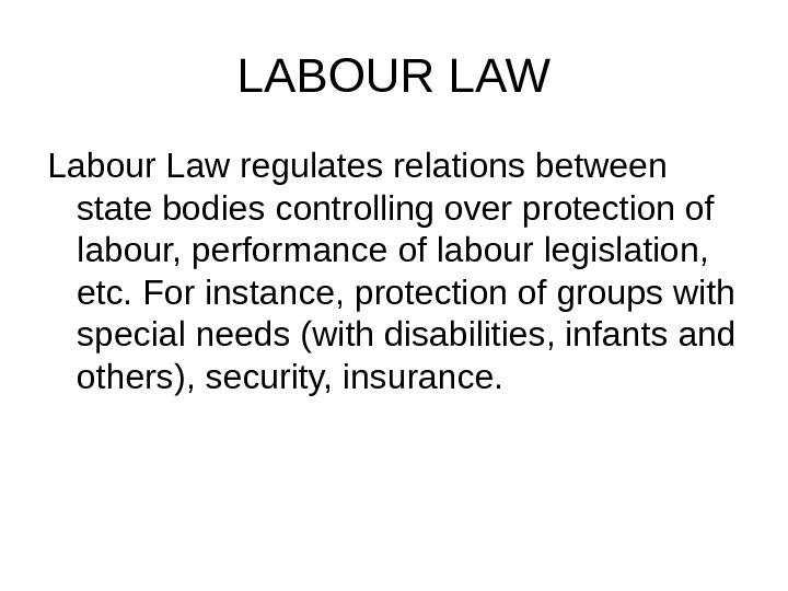 LABOUR LAW Labour Law regulates relations between state bodies controlling over protection of labour, performance of