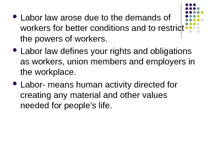 Labor law arose due to the demands of workers for better conditions and to restrict