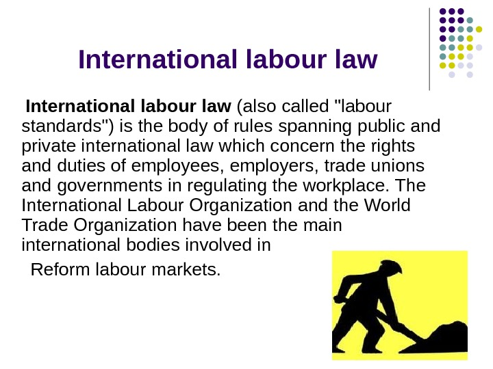 I nternational labour law International labour law (also called labour standards) is the body of rules