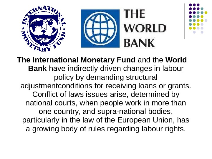The International Monetary Fund and the World Bank have indirectly driven changes in labour policy by