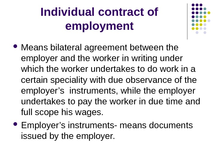Individual contract of employment Means bilateral agreement between the employer and the worker in writing under