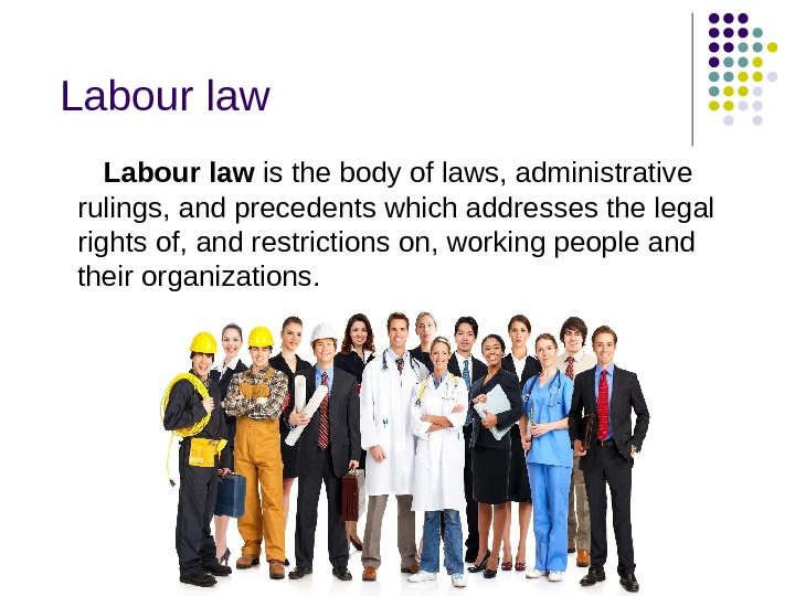 Labour law is the body of laws, administrative rulings, and precedents which addresses the legal