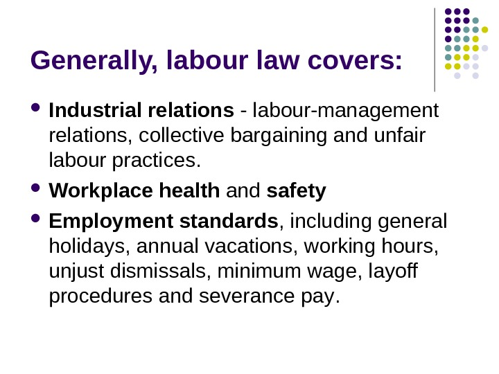 Generally, labour law covers:  Industrial relations - labour-management relations, collective bargaining and unfair labour practices.