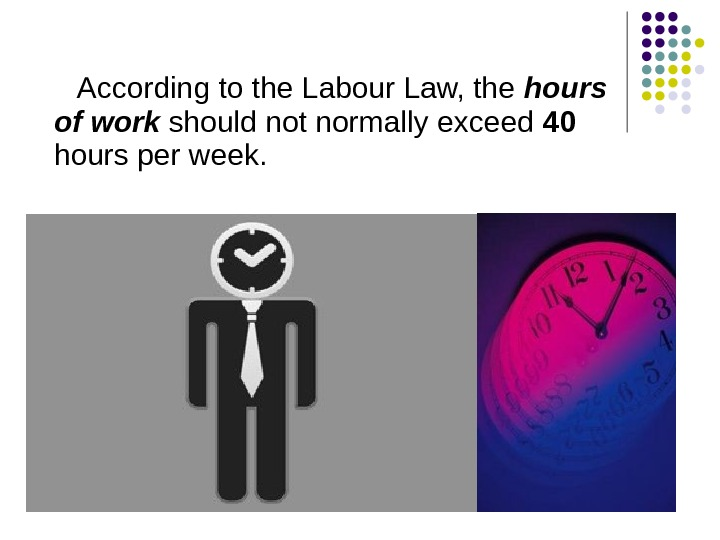 According to the Labour Law, the hours of work should not normally exceed 40