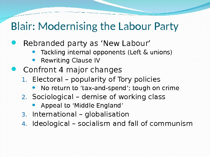 Blair: Modernising the Labour Party Rebranded party as 'New Labour' Tackling internal opponents (Left & unions)