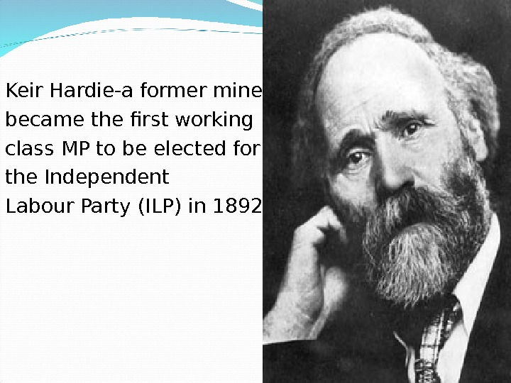 Keir Hardie- a former miner,  became the first working class MP to be elected