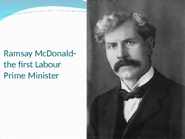 Ramsay Mc. Donald- the first Labour Prime Minister