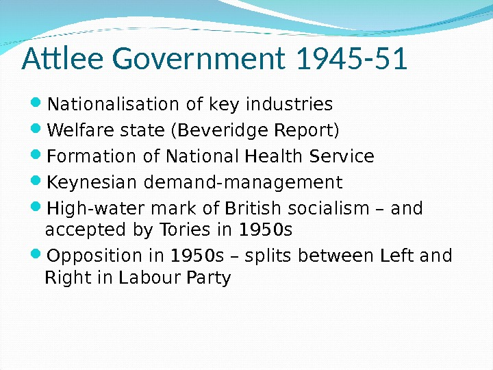 Attlee Government 1945 -51 Nationalisation of key industries Welfare state (Beveridge Report) Formation of National Health
