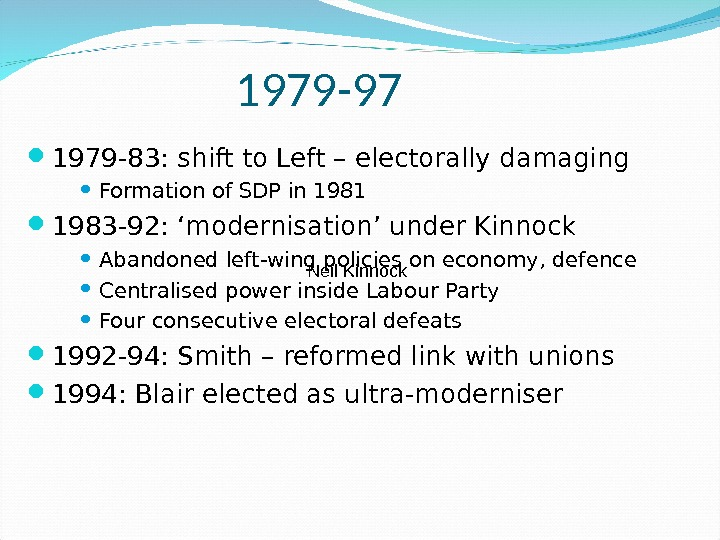 1979 -97 1979 -83: shift to Left – electorally damaging Formation of SDP in 1981 1983