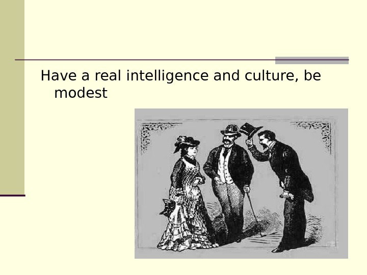 Have a real intelligence and culture, be modest