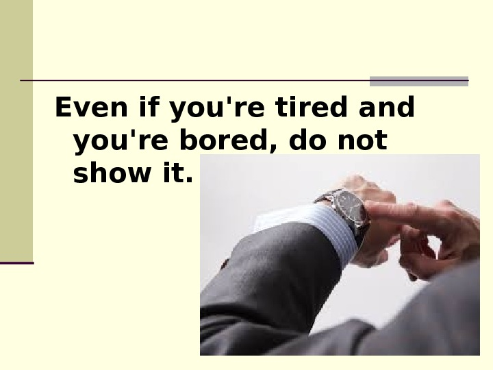 Even if you're tired and you're bored, do not show it.