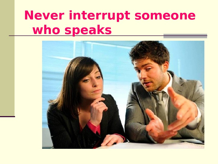 Never interrupt someone who speaks