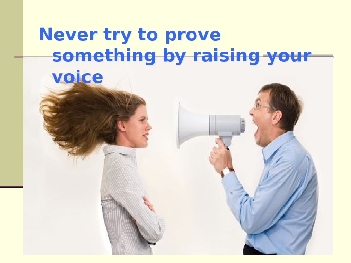Never try to prove something by raising your voice