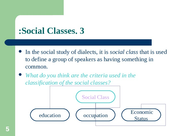 5 3. Social Classes:  In the social study of dialects, it is social class that