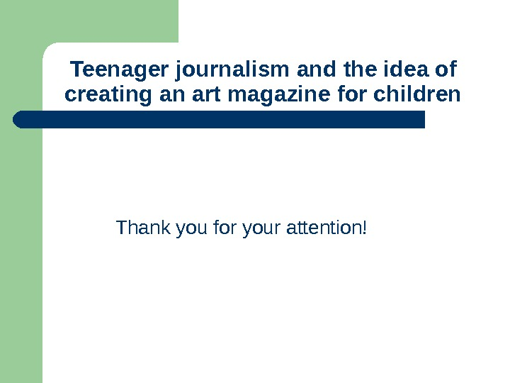Thank you for your attention!Teenager journalism and the idea of creating an art magazine