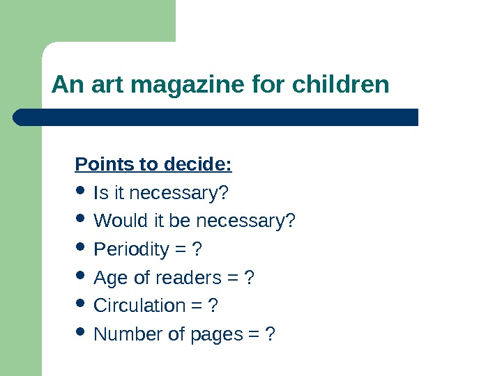 An art magazine for children Points to decide:  Is it necessary?  Would