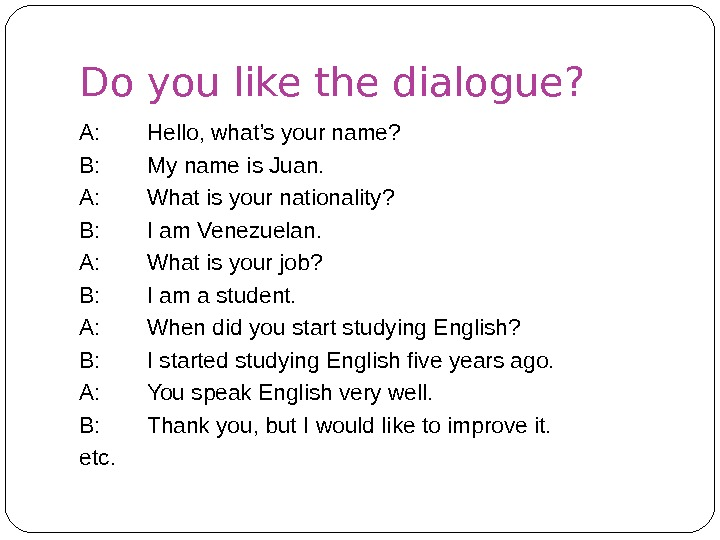 Do you like the dialogue? A: Hello, what's your name? B: My name is Juan. A: