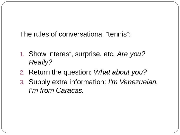 "The rules of conversational ""tennis"": 1. Show interest, surprise, etc.  Are you?  Really? 2."