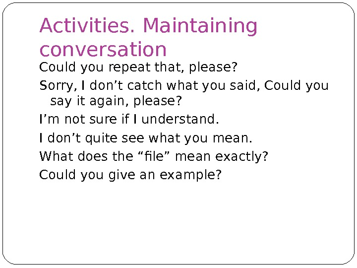 Activities. Maintaining conversation Could you repeat that, please? Sorry, I don't catch what you said, Could
