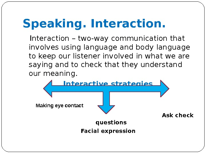 Speaking. Interaction – two-way communication that involves using language and body language to keep our listener