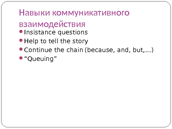 Навыки коммуникативного взаимодействия Insistance questions Help to tell the story Continue the chain  (because, and,