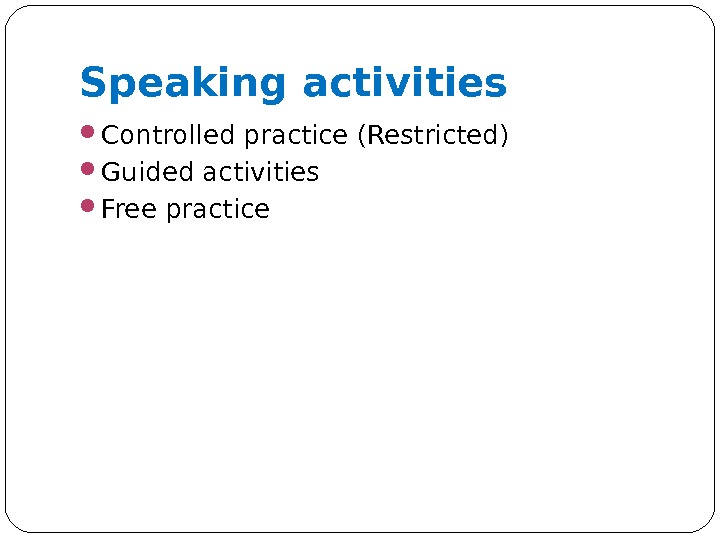 Speaking activities Controlled practice (Restricted) Guided activities Free practice