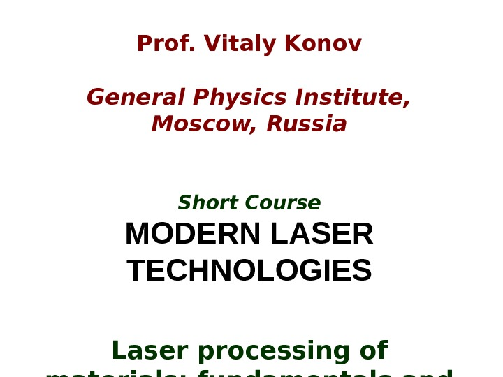 Prof. Vitaly Konov General Physics Institute,  Moscow, Russia Short Course MODERN LASER TECHNOLOGIES Laser processing