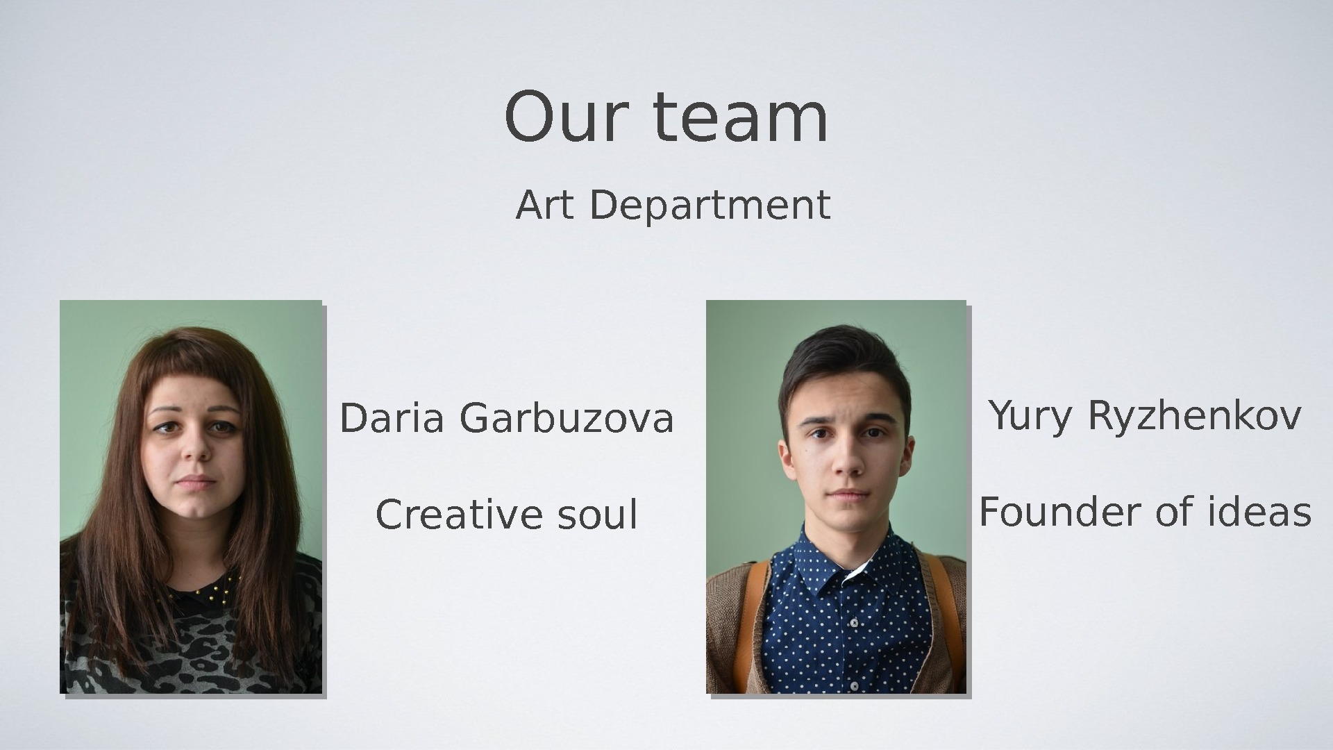 Our team Art Department Daria Garbuzova Creative soul Yury Ryzhenkov Founder of ideas