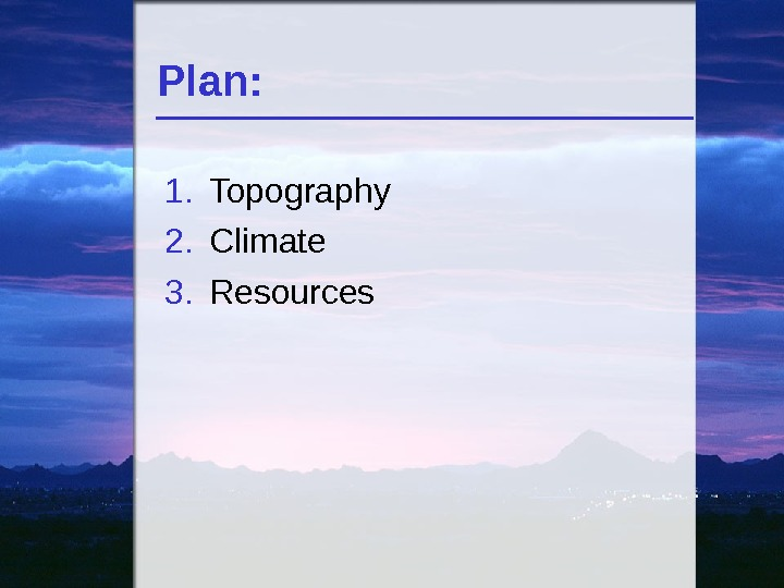 Plan: 1. Topography 2. Climate 3. Resources
