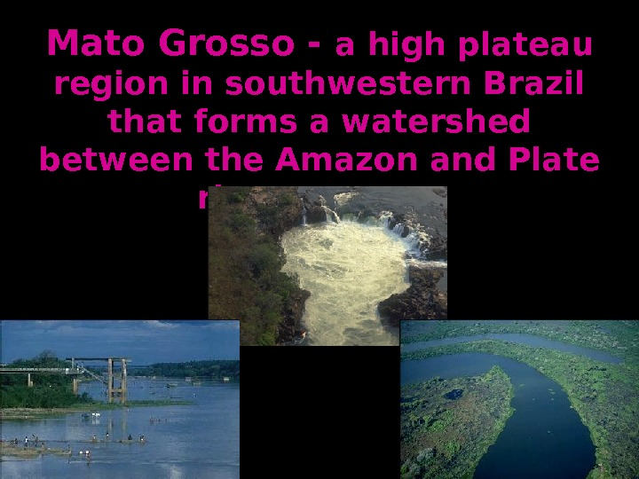 Mato Grosso - a high plateau region in southwestern Brazil that forms a watershed between the