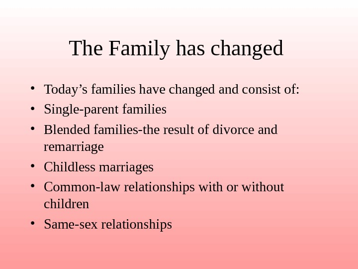 The Family has changed  • Today's families have changed and consist of: