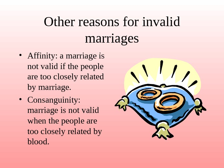 Other reasons for invalid marriages • Affinity: a marriage is not valid if the