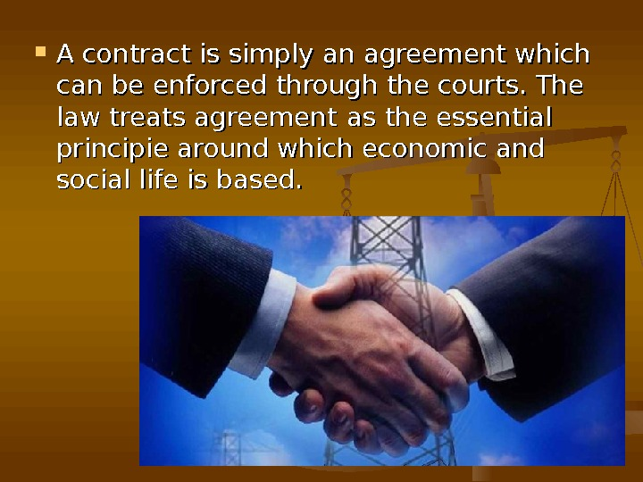 A contract is simply an agreement which can be enforced through the courts. The law